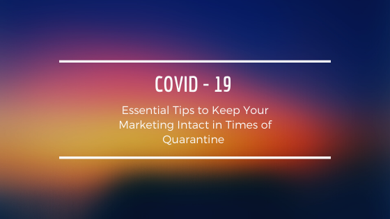 Essential Tips to Keep Your Marketing Intact in Times of Quarantine – COVID 19